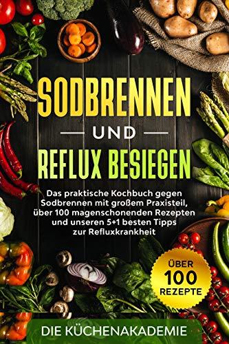 Sodbrennen und Reflux besiegen: Das praktische Kochbuch gegen Sodbrennen mit großem Praxisteil, über 100 magenschonenden Rezepten und unseren 5+1 besten Tipps zur Refluxkrankheit + Bonusteil