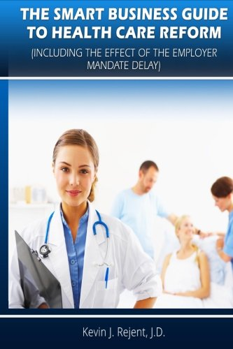 The Smart Business Guide to Health Care Reform: Including the Impact of the Employer Mandate Delay