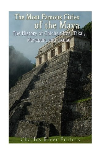 The Most Famous Cities of the Maya: The History of Chichén Itzá, Tikal, Mayapán, and Uxmal