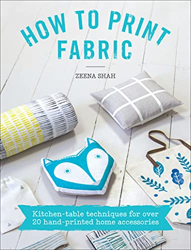 How to Print Fabric: Kitchen-Table Techniques for Over 20 Hand-Printed Home Accessories...