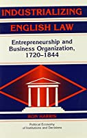 Industrializing English Law: Entrepreneurship and Business Organization, 1720–1844 (Political Economy of Institutions and Decisions)