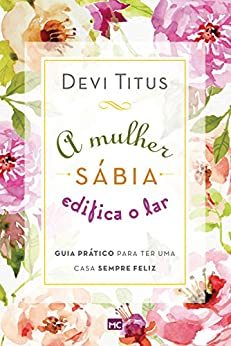 A mulher sábia edifica o lar: Guia prático para ter uma casa sempre feliz por [Devi Titus]