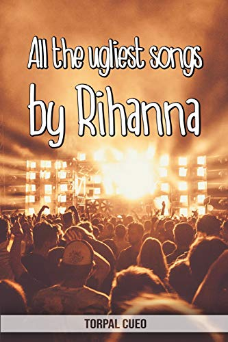 All the ugliest songs by Rihanna: Funny notebook for fan. These books are gifts, collectibles or birthday card for kids boys girls men women. Joke present for Rihanna fans (Read the description below)