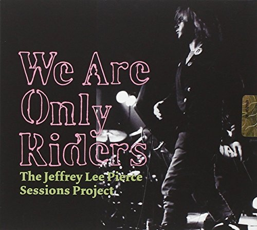 The Jeffrey Lee Pierce Sessions Project: We are Only Riders