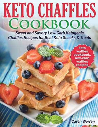 Keto Chaffles Cookbook: Sweet and Savory Low-Carb Ketogenic Chaffle Recipes for Best Keto Snacks and Treats.(keto waffles cookbook, low-carb waffles recipes)