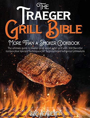 The Traeger Grill Bible . More Than a Smoker Cookbook: The ultimate guide to master your wood pellet grill with 200 flavorful recipes plus tips and techniques for beginners and advanced pitmasters