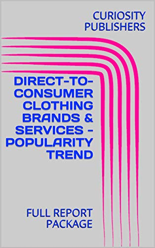 DIRECT-TO-CONSUMER CLOTHING BRANDS & SERVICES - POPULARITY TREND : FULL REPORT PACKAGE