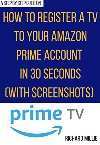 How to Register a TV on your Amazon Prime Account: 3 Easy methods on how to register a new TV to my Amazon Account to enjoy Prime Video with step-by-step ... in 30 seconds or less (English Edition)