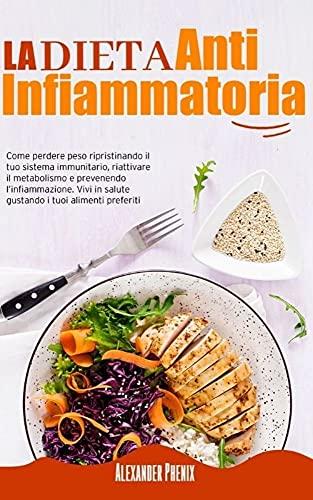 La Dieta Antinfiammatoria: Come perdere peso ripristinando il tuo sistema immunitario, riattivare il metabolismo e prevenendo l'infiammazione. Vivi in ... i tuoi alimenti preferiti (Italian Edition)