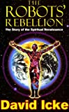 the robots' rebellion – the story of spiritual renaissance: david icke's history of the new world order (english edition)