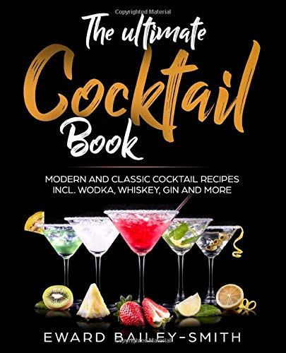 The Ultimate Cocktail Book: Modern and Classic Cocktail Recipes incl. Wodka, Whiskey, Gin and More