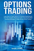 Options Trading: Learn How to Trade Options to Generate Great Returns with This Complete Beginners Guide. Discover the Best Investing Strategies to Make Money Online Trading Options
