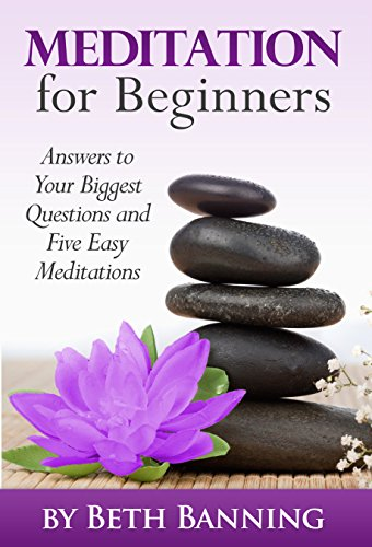 Meditation for Beginners: Answers to Your Biggest Questions and Five Easy Meditations (The Meditation for Life Series Book 1)