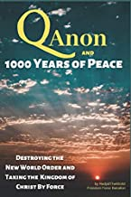 QAnon and 1000 Years of Peace: Destroying the New World Order and Taking the Kingdom of Christ by Force!