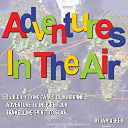 Adventures In The Air - 15 high-flying tales of airborne adventure to inspire your travelling spirit to soar