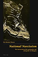 National Narcissism: The Intersection of the Nationalist Cult And Gender in Hungary