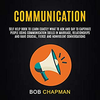 Communication: Self Help Book to Learn Exactly What to Ask and Say to Captivate People Using Communication Skills in Marriage, Relationships, and Have Crucial, Fierce and Nonviolent Conversations cover art