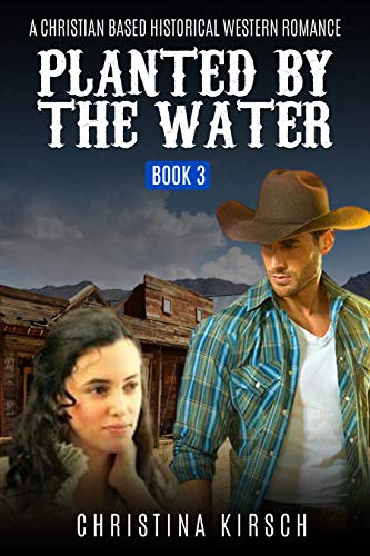 Planted By The Water Book 3: A Christian Based Historical Western Romance by [Christina Kirsch]