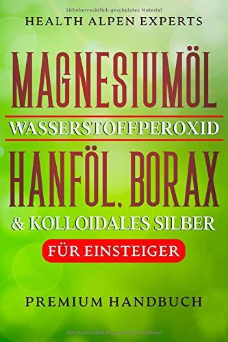 Magnesiumöl Wasserstoffperoxid Hanföl Borax und kolloidales Silber für Einsteiger: Anwendung, Wirkung, Erfahrungsberichte und Studien   Premium Handbuch