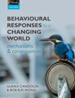 Behavioural Responses to a Changing World: Mechanisms and Consequences by Ulrika Candolin Bob B.M. Wong(2012-09-07)