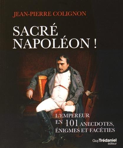 Sacré Napoléon ! : L'Empereur en 101 anecdotes, énigmes et facéties