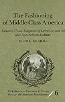 The Fashioning of Middle-Class America: Sartain's Union Magazine of Literature and Art and Antebellum Culture (Early American Literature and Culture Through the American Renaissance)