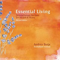 Essential Living: Aromatherapy Recipes for Health & Home