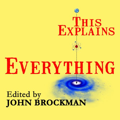 This Explains Everything     Deep, Beautiful, and Elegant Theories of How the World Works              By:                                                                                                                                 John Brockman                               Narrated by:                                                                                                                                 Ann Marie Lee,                                                                                        Michelle Ford,                                                                                        Peter Berkrot,                   and others                 Length: 12 hrs and 4 mins     4 ratings     Overall 4.0