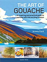 The Art of Gouache: An Inspiring and Practical Guide to Painting with This Exciting Medium