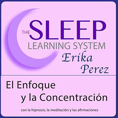 El Enfoque y la Concentración con Hipnosis, Subliminales Afirmaciones y Meditación Relajante (El Sistema de Aprendizaje del Sueño) audiobook cover art