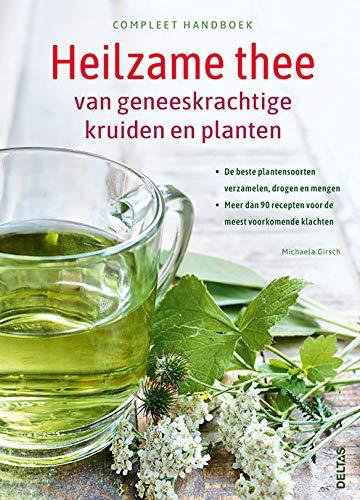 Compleet handboek Heilzame thee van geneeskrachtige kruiden en planten: De beste plantensoorten verzamelen, drogen en mengen - Meer dan 90 recepten voor de meest voorkomende klachten