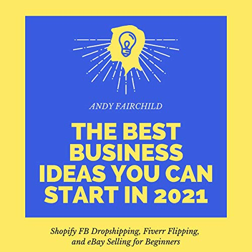 The Best Business Ideas You Can Start in 2021: Shopify FB Dropshipping, Fiverr Flipping, and eBay Selling for Beginners (3 in 1 Bundle)