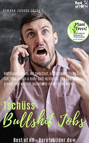 Tschüss Bullshit Jobs: Richtiger Umgang mit dem Chef, nur noch nützliche Dinge tun, Sinn finden & mehr Geld verdienen, Zeit sparen & produktiver werden, unbeliebte Arbeit delegieren (German Edition)