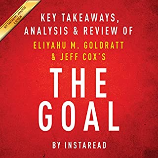The Goal: A Process of Ongoing Improvement by Eliyahu M. Goldratt and Jeff Cox: Key Takeaways, Analysis & Review                   By:                                                                                                                                 Instaread                               Narrated by:                                                                                                                                 Michael Gilboe                      Length: 23 mins     2 ratings     Overall 5.0