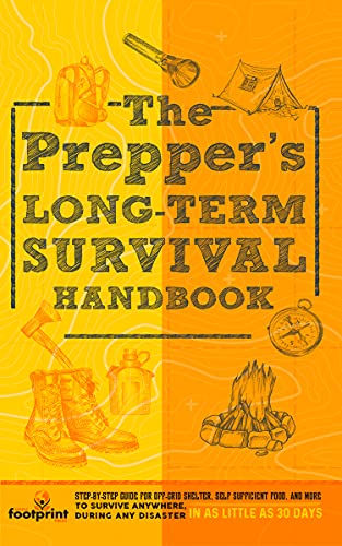 The Prepper's Long Term Survival Handbook: Step-By-Step Strategies for Off-Grid Shelter, Self Sufficient Food, and More To Survive Anywhere, During ANY Disaster In as Little as 30 Days by [Small Footprint Press]