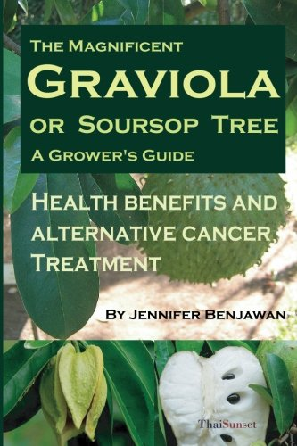 The Magnificent Graviola or Soursop Tree: A Grower?s Guide. Health Benefits and Alternative Cancer Treatment.