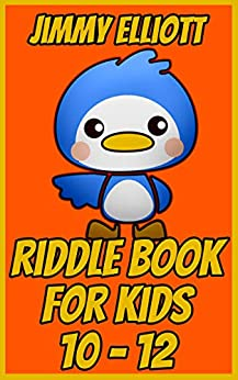 Riddle Book for Kids 10-12: Game for Boys, Girls, Kids and Teens - Joke Book Contest Game for Boys and Girls Ages 10, 11, 12 by [Jimmy Elliott]