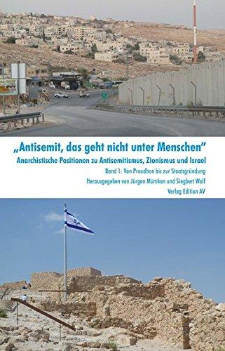 """""""Antisemit, das geht nicht unter Menschen"""". Anarchistische Positionen zu Antisemitismus, Zionismus und Israel: Von Proudhon bis zur Staatsgründung"""