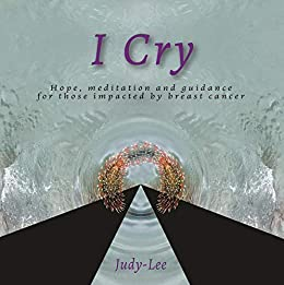 I Cry: Guidance, Meditation, Healing for Mastectomy by [Judy- Lee]