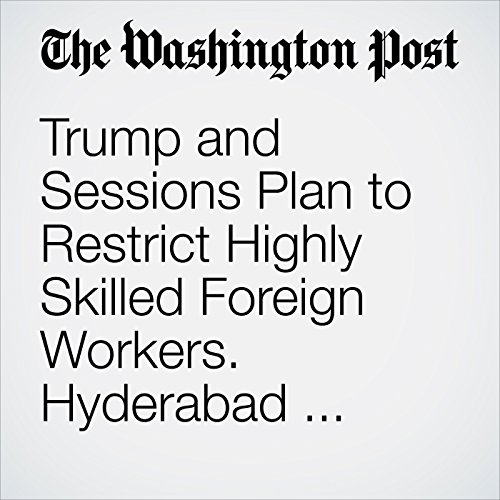 Trump and Sessions Plan to Restrict Highly Skilled Foreign Workers. Hyderabad Says Bring It On. copertina