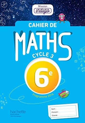 Cahier de maths Mission Indigo 6e - éd. 2017: mathématiques (Mission Indigo mathématiques)
