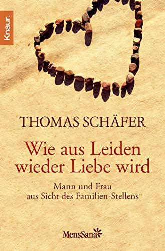 Schäfer, Thomas:<br />Wie aus Leiden wieder Liebe wird: Mann und Frau aus Sicht des Familienstellens