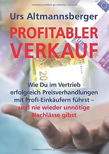 Profitabler Verkauf: Wie Du im Vertrieb erfolgreich Preisverhandlungen mit Profi-Einkäufern führst – und nie wieder unnötige Nachlässe gibst (Sales & Purchasing)