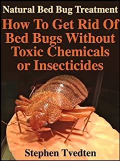 Natural Bed Bug Treatment: How To Get Rid Of Bed Bugs Without Toxic Chemicals or Insecticides (Kill Bed Bugs Fast Without Poisoning Yourself or Your Family) (Organic Pest Control)