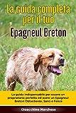 La Guida Completa per Il Tuo Epagneul Breton: La guida indispensabile per essere un proprietario perfetto ed avere un Epagneul Breton Obbediente, Sano e Felice