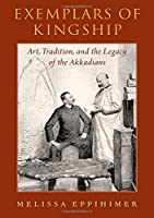 Exemplars of Kingship: Art, Tradition, and the Legacy of the Akkadians