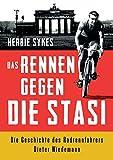 Das Rennen gegen die Stasi: Die Geschichte des Radrennfahrers Dieter Wiedemann: Die vier Leben des Radrennfahrers Dieter Wiedemann