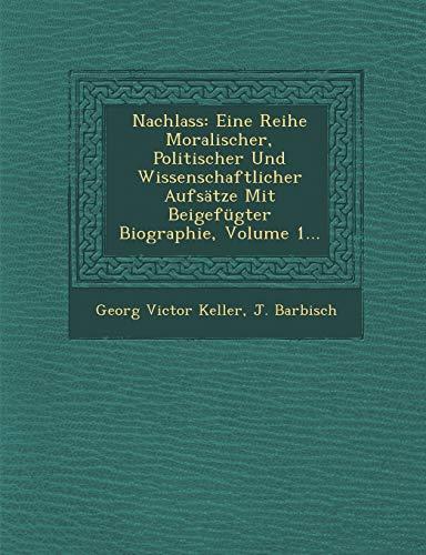 Nachlass: Eine Reihe Moralischer, Politischer Und Wissenschaftlicher Aufsatze Mit Beigefugter Biographie, Volume 1...