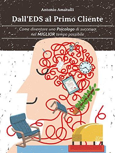 Dall'EdS Al Primo Cliente: Come Diventare Uno Psicologo di Successo nel Miglior Tempo Possibile (Professione Psicologo Vol. 1)