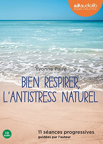 Bien respirer, l'antistress naturel: Livre audio 1 CD Audio - 11 séances progressives guidées par l'auteur